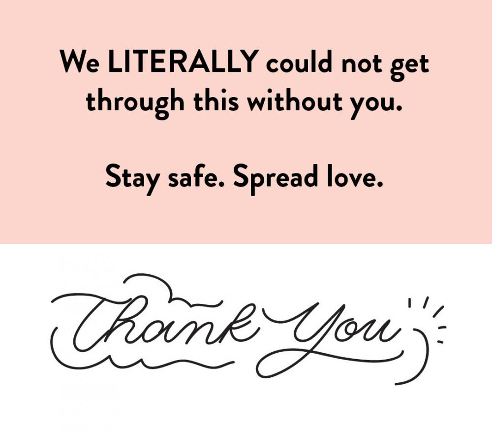 We LITERALLY could not get through this without you. Stay safe. Spread love. Thank you!